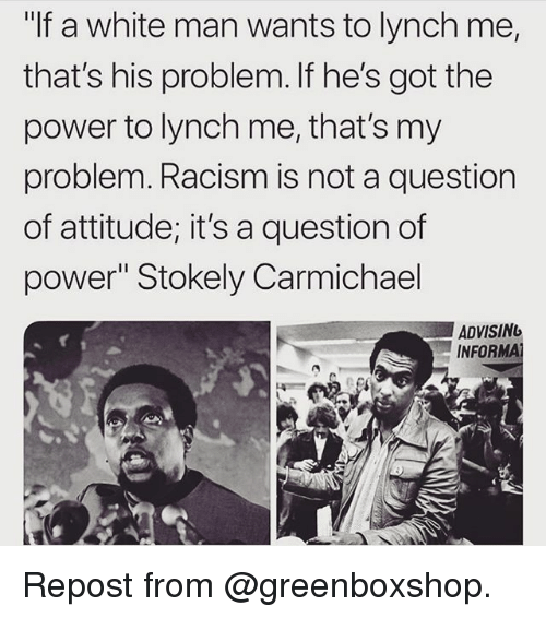 "Memes, Racism, and Power: ""If a white man wants to lynch me,  that's his problem. If he's got the  power to lynch me, that's my  problem. Racism is not a question  of attitude; it's a question of  power"" Stokely Carmichael  ADVISING  INFOR Repost from @greenboxshop."