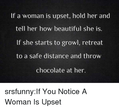 Retreat: If a woman is upset, hold her and  tell her how beautiful she is  If she starts to growl, retreat  to a safe distance and throw  chocolate at her. srsfunny:If You Notice A Woman Is Upset