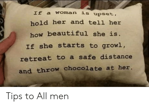 upset: If a woman is upset,  hold her and tell her  how beautiful she is.  If she starts to growl,  retreat to a safe distance  and throw chocolate at her. Tips to All men