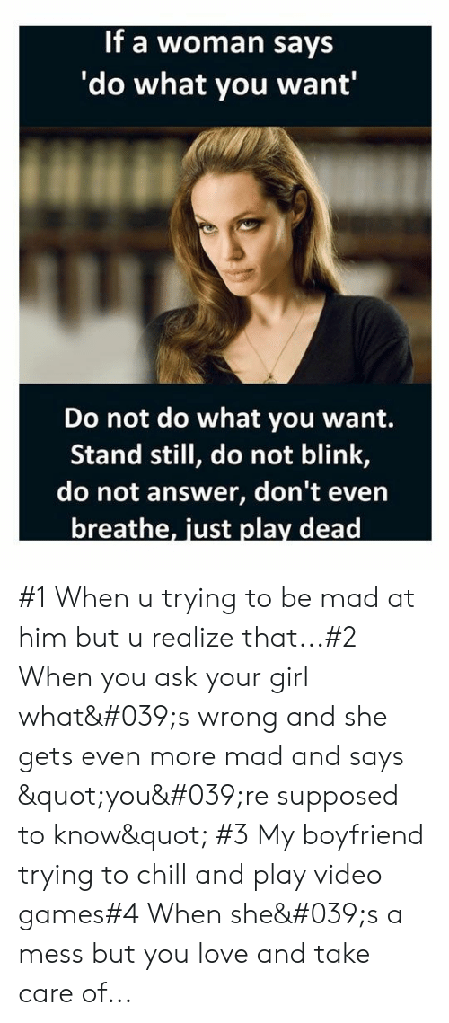 "Your Girl: If a woman says  'do what you want'  Do not do what you want.  Stand still, do not blink,  do not answer, don't even  breathe, just play dead #1 When u trying to be mad at him but u realize that...#2 When you ask your girl what's wrong and she gets even more mad and says ""you're supposed to know"" #3 My boyfriend trying to chill and play video games#4 When she's a mess but you love and take care of..."