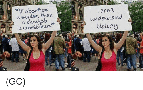 Blowjob, Memes, and Abortion: If abortion  is murder, then  a blowjob  is t don't  understand  biology (GC)