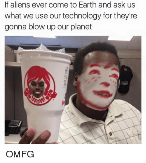 Dank Memes: If aliens ever come to Earth and ask us  what we use our technology for they're  gonna blow up our planet OMFG