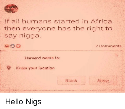 Nigs: If all humans started in Africa  then everyone has the right to  say nigga  Harvard war?  to:  aiocx Hello Nigs