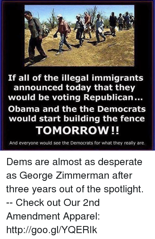 Desperate, Memes, and Obama: If all of the illegal immigrants  announced today that they  would be voting Republican...  Obama and the the Democrats  would start building the fence  TOMORROW!!  And everyone would see the Democrats for what they really are. Dems are almost as desperate as George Zimmerman after three years out of the spotlight. -- Check out Our 2nd Amendment Apparel: http://goo.gl/YQERIk