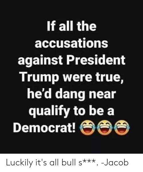 democrat: If all the  accusations  against President  Trump were true,  he'd dang near  qualify to be a  Democrat! OO Luckily it's all bull s***. -Jacob