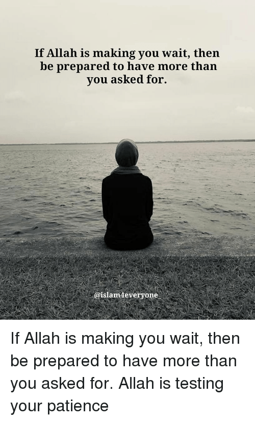 allah: If Allah is making you wait, then  be prepared to have more than  vou asked for.  @islam4everyone. If Allah is making you wait, then be prepared to have more than you asked for. Allah is testing your patience