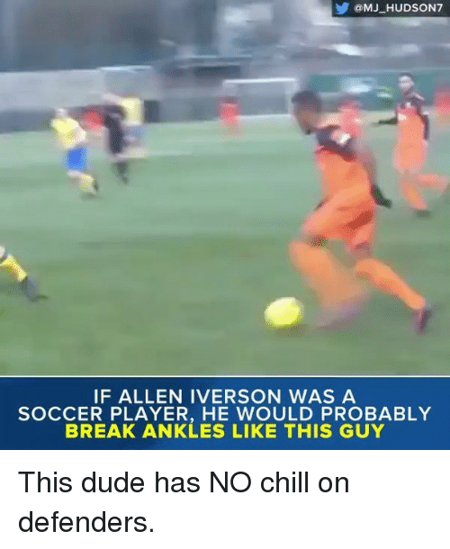 Allen Iverson, Memes, and No Chill: IF ALLEN IVERSON WAS A  SOCCER PLAYER, HE WOULD PROBABLY  BREAK ANKLES LIKE THIS GUY This dude has NO chill on defenders.