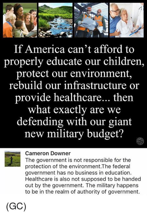 America, Children, and Memes: If America can't afford to  properly educate our children  protect our environment  rebuild our infrastructure  or  provide healthcare... then  what exactly are we  defending with our giant  new military budget?  Cameron Downer  The government is not responsible for the  protection of the environment.The federal  government has no business in education  Healthcare is also not supposed to be handed  out by the government. The military happens  to be in the realm of authority of government. (GC)