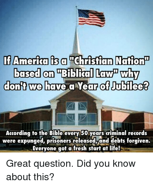jubilee: If America is a  Christian Nation  based on Biblical Lawn why  dont we have a Year of Jubilee?  According to the Bible every 50 years criminal records  were expunged, prisoners released and debts forgiven.  Everyone got a fresh start at life! Great question. Did you know about this?
