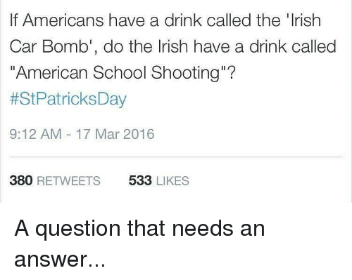"have a drink: If Americans have a drink called the 'Irish  Car Bomb', do the Irish have a drink called  ""American School Shooting  t StPatricksDay  9:12 AM 17 Mar 2016  380  RETWEETS  533  LIKES A question that needs an answer..."