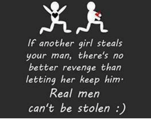 Girl Memes: If another girl steals  your man, there's no  better revenge than  letting her keep him.  Real men  can't be stolen