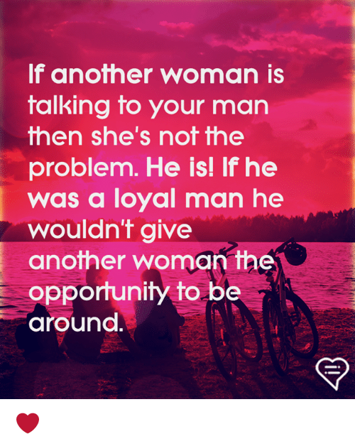 Memes, Opportunity, and 🤖: If another woman is  talking to your man  hen she's nof fhe  problem. He is! If he  was a loyal man he  wouldn't give  another woman the  opportunity to be  around. ❤️