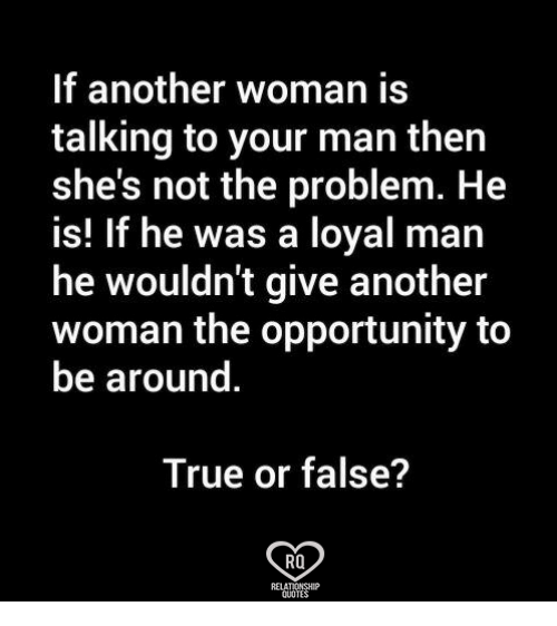 Memes, True, and Opportunity: If another woman is  talking to your man then  she's not the problem. He  is! If he was a loyal man  he wouldn't give another  woman the opportunity to  be around  True or false?  RO