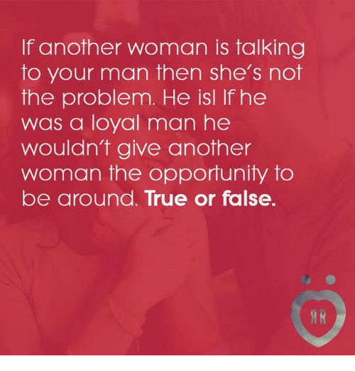 True, Opportunity, and Another: If another woman is talking  to your man then she's not  the problem. He isl If he  was a loyal man he  wouldn't give another  woman the opportunity to  be around. True or false.
