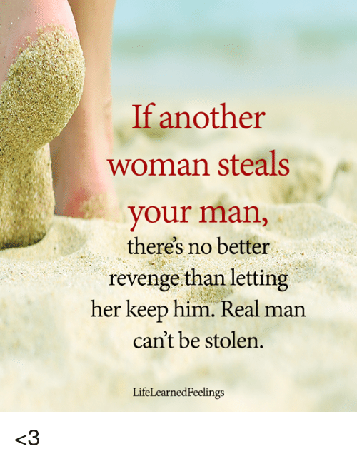 Memes, Revenge, and 🤖: If another  woman steals  your man,  theres no better  revenge than letting  her keep him. Real man  can't be stolen.  LifeLearnedFeelings <3