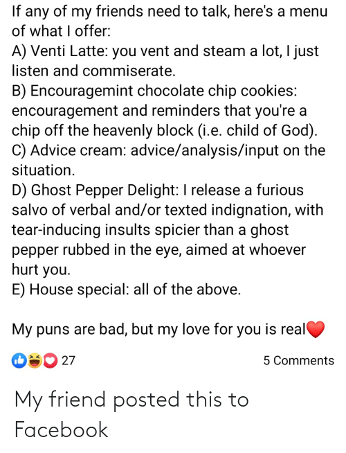 Advice, Bad, and Cookies: If any of my friends need to talk, here's a menu  of what I offer:  A) Venti Latte: you vent and steam a lot, I just  listen and commiserate.  B) Encouragemint chocolate chip cookies:  encouragement and reminders that you're a  chip off the heavenly block (i.e. child of God).  C) Advice cream: advice/analysis/input on the  situation.  D) Ghost Pepper Delight: I release a furious  salvo of verbal and/or texted indignation, with  tear-inducing insults spicier than a ghost  pepper rubbed in the eye, aimed at whoever  hurt you.  E) House special: all of the above.  My puns are bad, but my love for you is real  27  5 Comments My friend posted this to Facebook
