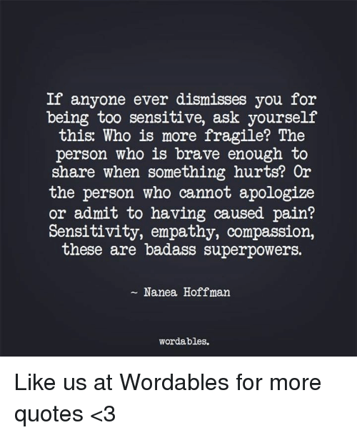 Compassion: If anyone ever dismisses you for  being too sensitive, ask yourself  this: Who is more fragile? The  person who is brave enough to  share when something hurts? Or  the person who cannot apologize  or admit to having caused pain?  Sensitivity, empathy, compassion,  these are badass superpowers.  Nanea Hoffman.  wordables. Like us at Wordables for more quotes <3