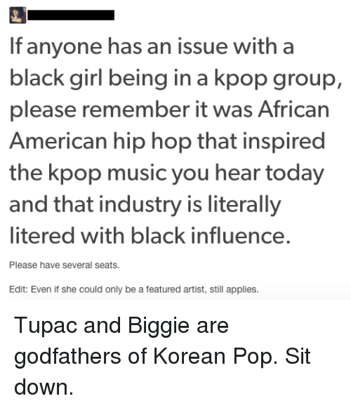 godfathers: If anyone has an issue with a  black girl being in a kpop group,  please remember it was African  American hip hop that inspired  the kpop music you hear today  and that industry is literally  litered with black influence.  Please have several seats.  Edit: Even if she could only be a featured artist, still applies.