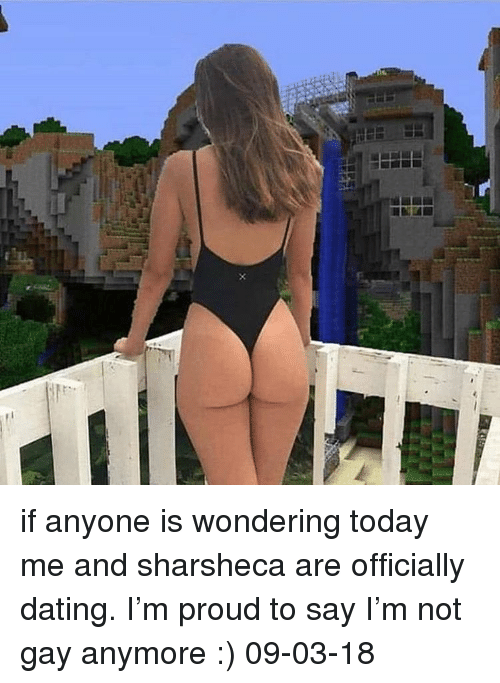 Dating, Today, and Dank Memes: if anyone is wondering today me and sharsheca are officially dating. I'm proud to say I'm not gay anymore :) 09-03-18