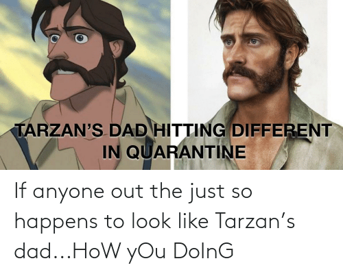 Tarzan: If anyone out the just so happens to look like Tarzan's dad...HoW yOu DoInG