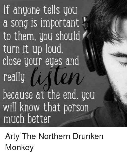 🤖: If anyone tells you  a song is Important  to them. you should  turn it up loud  close your eyes and  really  because at the end. you  will know that person  much better Arty  The Northern Drunken Monkey