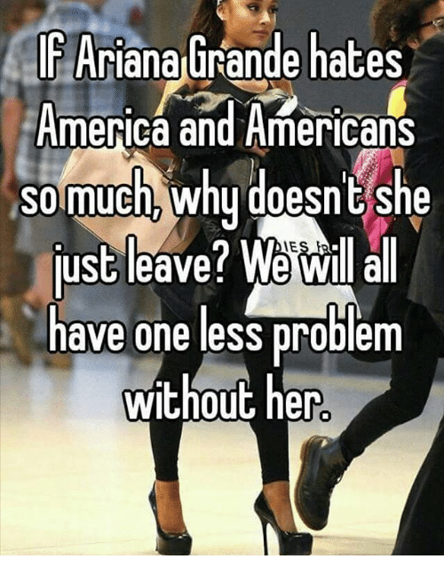 America, Ariana Grande, and Memes: IF Ariana Grande hates  America and Americans  so much why doesn't she  just leave? We will all  have one less problem  without her