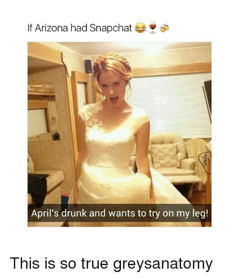 Memes, 🤖, and So True: If Arizona had Snapchat  April's drunk and wants to try on my leg! This is so true greysanatomy