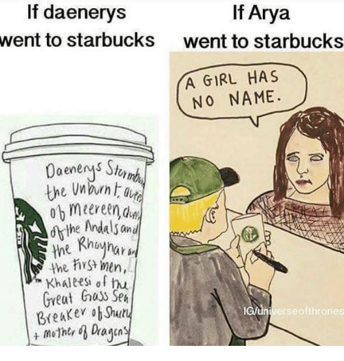 Husses: If Arya  If daenerys  went to starbucks  went to starbucks  YA GIRL HAS  NO NAME.  the Andals and  the men,  Khaleesh of hu  Great huss SpA  lcun Breaker ob Shuty  erse ofthrones  mother d Dayan