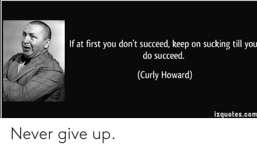 Howard: If at first you don't succeed, keep on sucking till you  do succeed.  (Curly Howard)  izquotes.com Never give up.