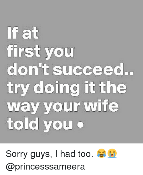 Sorry, Girl Memes, and Wife: If at  first you  don't succeed..  try doing it the  way your wife  told you Sorry guys, I had too. 😂😭 @princesssameera