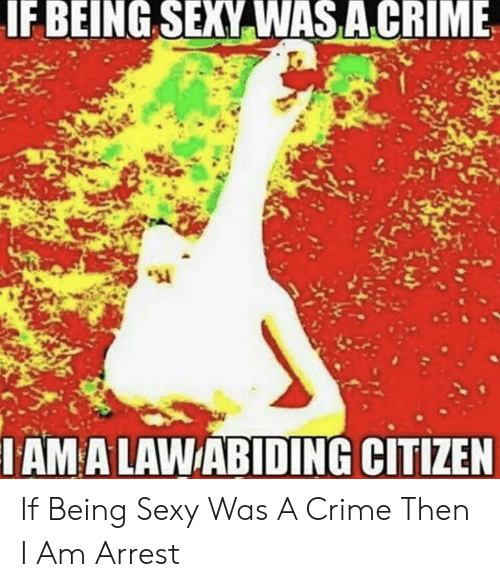 citizen: IF BEING SEXY WAS ACRIME  IAM A LAWABIDING CITIZEN If Being Sexy Was A Crime Then I Am Arrest