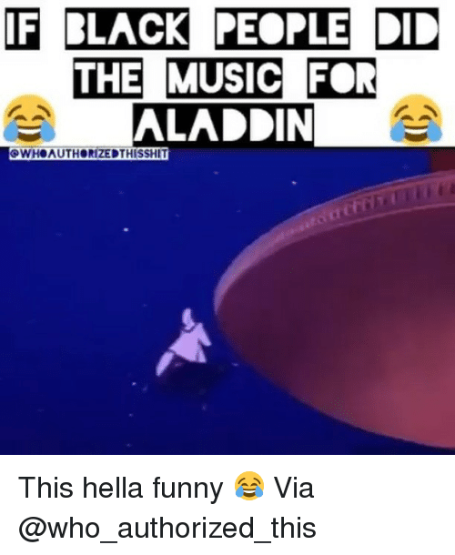 Hella Funny: IF BLACK PEOPLE DD  THE MUSIC FOR  ALADDIN  SWHOAUTHORIZEDTHISSHIT This hella funny 😂 Via @who_authorized_this