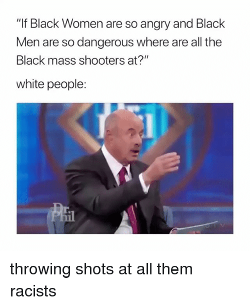 "Shooters, White People, and Black: ""If Black Women are so angry and Black  Men are so dangerous where are all the  Black mass shooters at?""  white people: throwing shots at all them racists"
