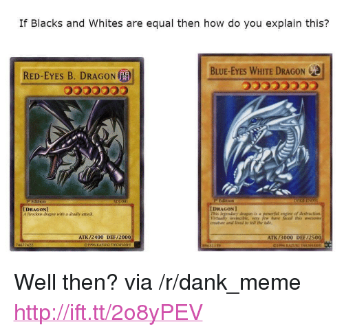 """Ferocious: If Blacks and Whites are equal then how do you explain this?  RED-EYES B. DRAGON  BLUE-EYES WHITE DRAGON  5553  i Edition  DRAGON  his legendary dragon is a  Virtually invincible, very jew have faced this awesome  creature and lived to tell the tale.  [DRAGON]  A ferocious dragon with a deadly attack.  engine of destruction  ATK/2400 DEF/2000  ATK /3000 DEF/2500  1996 KAZUKI TAKAHASHI  89631139 <p>Well then? via /r/dank_meme <a href=""""http://ift.tt/2o8yPEV"""">http://ift.tt/2o8yPEV</a></p>"""