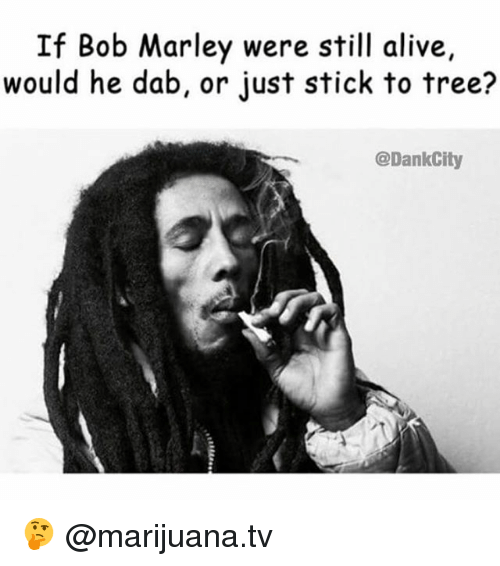 Alive, Bob Marley, and Memes: If Bob Marley were still alive,  would he dab, or just stick to tree?  @DankCity 🤔 @marijuana.tv
