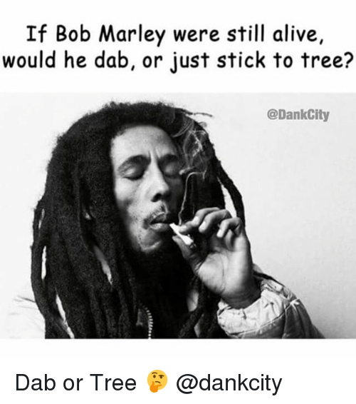 Alive, Bob Marley, and Weed: If Bob Marley were still alive,  would he dab, or just stick to tree?  @DankCity Dab or Tree 🤔 @dankcity