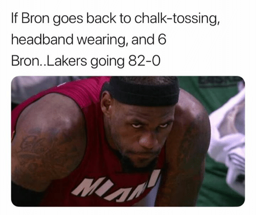 bron: If Bron goes back to chalk-tossing,  headband wearing, and 6  Bron..Lakers going 82-0