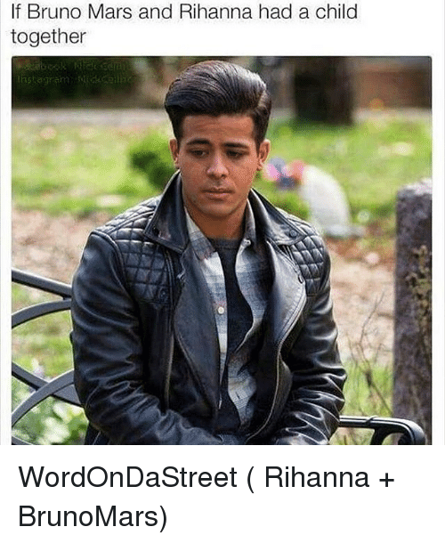 Bruno Mars, Memes, and Rihanna: If Bruno Mars and Rihanna had a child  together WordOnDaStreet ( Rihanna + BrunoMars)