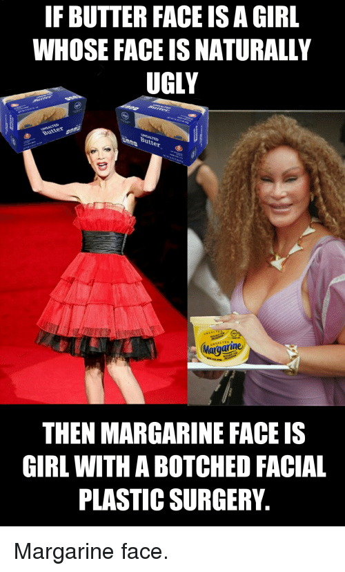 butter face: IF BUTTER FACE IS A GIRL  WHOSE FACE IS NATURALLY  UGLY  Bu  SALTED  Butter  까  NSALTED  NSALTED  Margaine  arin  THEN MARGARINE FACE IS  GIRL WITH A BOTCHED FACIAL  PLASTIC SURGERY. Margarine face.