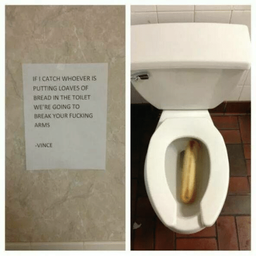 Loave: IF CATCH WHOEVER IS  PUTTING LOAVES OF  BREAD IN THE TOILET  WE'RE GOING TO  BREAK YOUR FUCKING  ARMS  VINCE