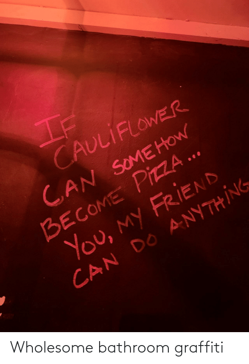 graffiti: If  CAULIFLOWER  CAN SOMEHOW  BECOME PIZZA ..  You, my FRIEND  CAN DO ANYTHING Wholesome bathroom graffiti
