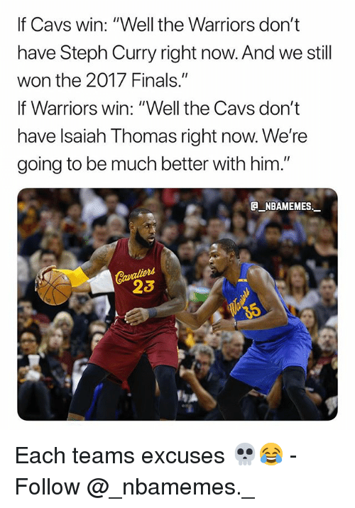 "Cavs, Finals, and Memes: If Cavs win: ""Well the Warriors don't  have Steph Curry right now. And we still  won the 2017 Finals.""  If Warriors win: ""Well the Cavs don't  have lsaiah Thomas right now. We're  going to be much better with him.""  _NBAMEMES  23 Each teams excuses 💀😂 - Follow @_nbamemes._"