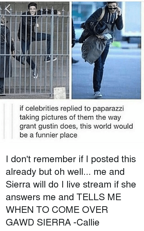 cally: if celebrities replied to paparazzi  taking pictures of them the way  grant gustin does, this world would  be a funnier place I don't remember if I posted this already but oh well... me and Sierra will do I live stream if she answers me and TELLS ME WHEN TO COME OVER GAWD SIERRA -Callie