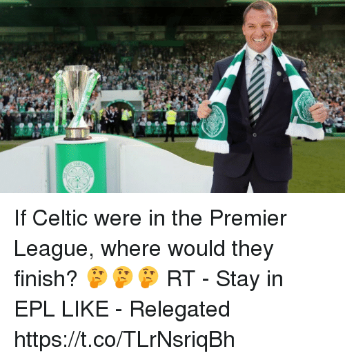 Celtic, Premier League, and Soccer: If Celtic were in the Premier League, where would they finish? 🤔🤔🤔  RT - Stay in EPL  LIKE - Relegated https://t.co/TLrNsriqBh