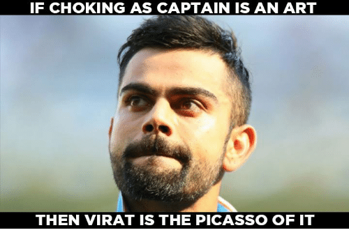 Memes, Picasso, and 🤖: IF CHOKING AS CAPTAIN IS AN ART  THEN VIRAT IS THE PICASSO OF IT