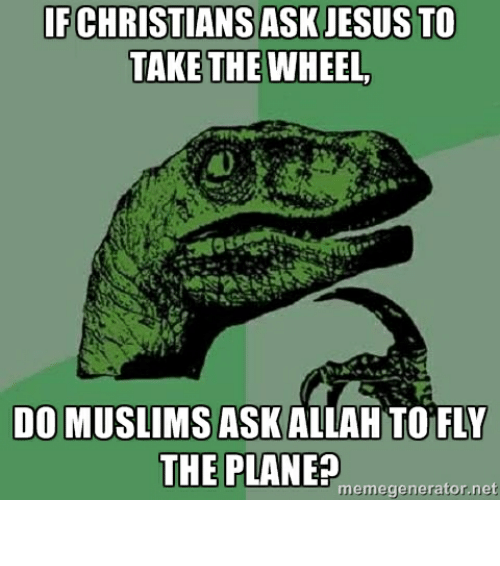 Advice Hell: IF CHRISTIANS ASK JESUSTO  TAKE THE WHEEL  DO MUSLIMS ASK ALLAH TO FLY  THE PLANE?  memegenerator net الله اكبر