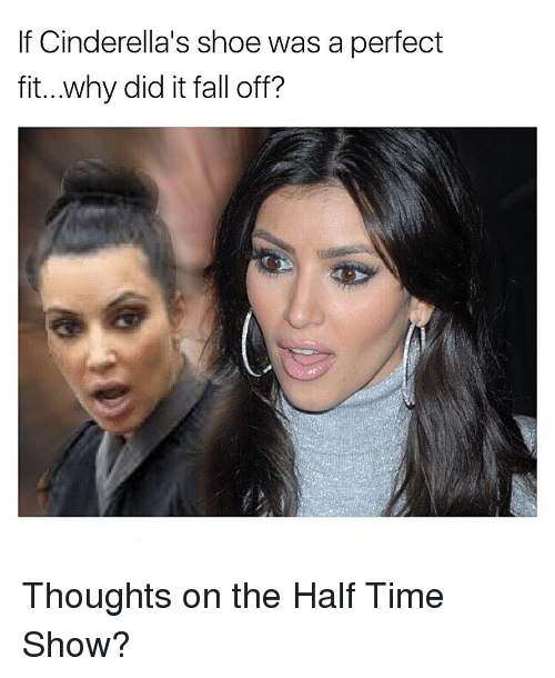 Its Fall: If Cinderella's shoe was a perfect  fit...why did it fall off? Thoughts on the Half Time Show?