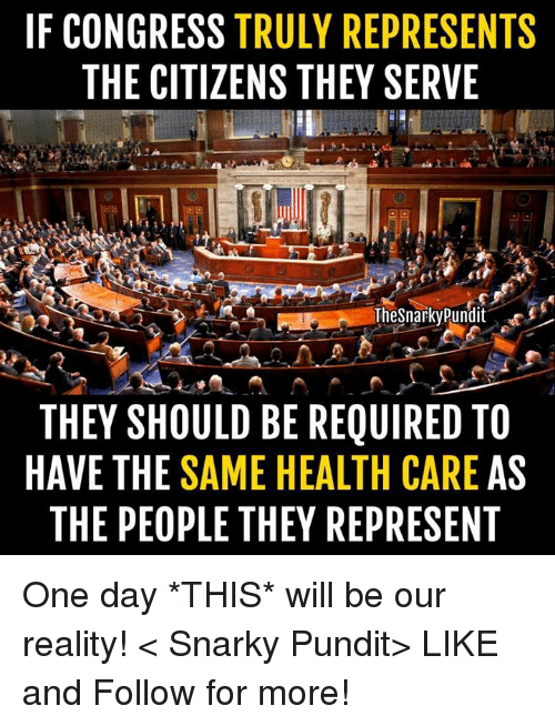 pundit: IF CONGRESS TRULY REPRESENTS  THE CITIZENS THEY SERVE  TheSnarkyPundit  THEY SHOULD BE REQUIRED TO  HAVE THE SAME HEALTH CARE AS  THE PEOPLE THEY REPRESENT One day *THIS* will be our reality! < Snarky Pundit> LIKE and Follow for more!