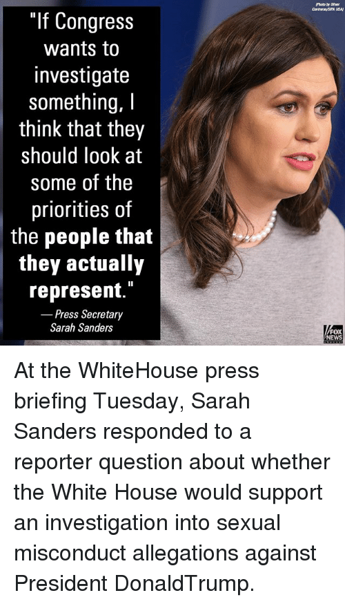 "Memes, News, and White House: ""If Congress  wants to  investigate  something, I  think that they  should look at  some of the  priorities of  the people that  they actually  represent.""  Press Secretary  Sarah Sanders  FOX  NEWS At the WhiteHouse press briefing Tuesday, Sarah Sanders responded to a reporter question about whether the White House would support an investigation into sexual misconduct allegations against President DonaldTrump."
