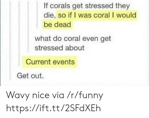 current events: If corals get stressed they  die, so if I was coral I would  be dead  what do coral even get  stressed about  Current events  Get out. Wavy nice via /r/funny https://ift.tt/2SFdXEh